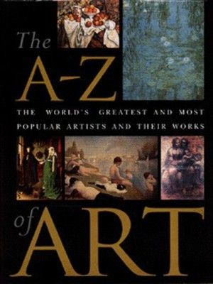 The A-Z of Art: The World's Greatest and Most Popular Artists and Their Works, Hard cover Book